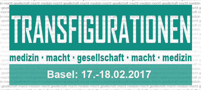 "CfP ""Transfigurationen: medizin macht gesellschaft macht medizin"" (17.-18.02.2017, Universität Basel)"